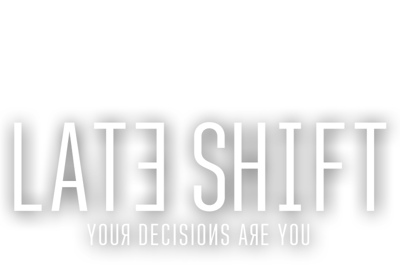 LATE SHIFT - Your Decisions Are You